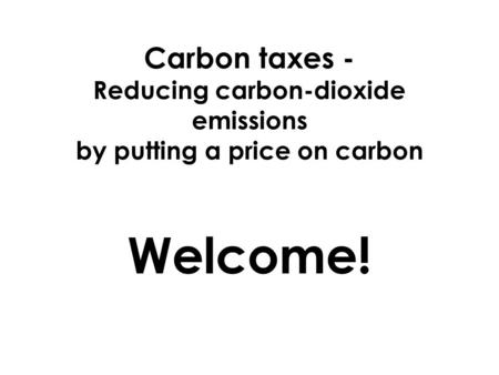 Carbon taxes - Reducing carbon-dioxide emissions by putting a price on carbon Welcome!