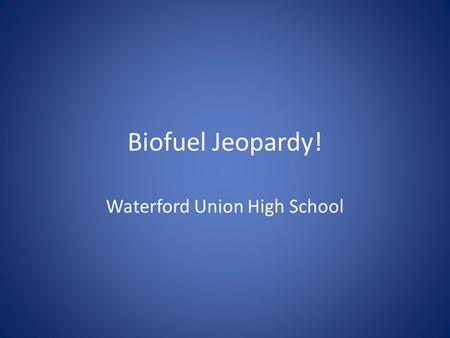 "Biofuel Jeopardy! Waterford Union High School. Rules Each team sends one person per turn. They cannot get help from their team First to ""buzz"" in gets."