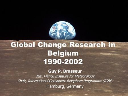 Global Change Research in Belgium 1990-2002 Guy P. Brasseur Max Planck Institute for Meteorology Chair, International Geosphere Biosphere Programme (IGBP)