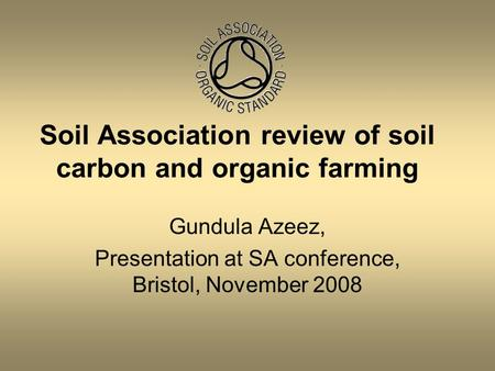 Gundula Azeez, Presentation at SA conference, Bristol, November 2008 Soil Association review of soil carbon and organic farming.