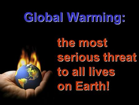Global Warming: the most serious threat to all lives on Earth!