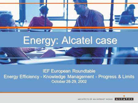 Energy: Alcatel case IEF European Roundtable Energy Efficiency - Knowledge Management - Progress & Limits October 28-29, 2002.