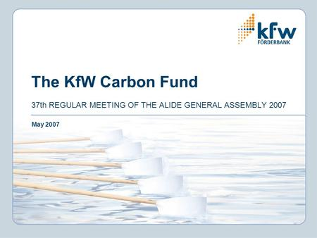 The KfW Carbon Fund 37th REGULAR MEETING OF THE ALIDE GENERAL ASSEMBLY 2007 May 2007.