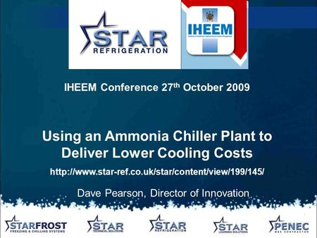 Dave Pearson, Director of Innovation IHEEM Conference 27 th October 2009 Using an Ammonia Chiller Plant to Deliver Lower Cooling Costs