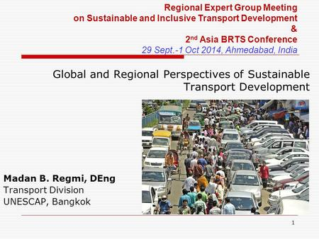 1 Global and Regional Perspectives of Sustainable Transport Development Madan B. Regmi, DEng Transport Division UNESCAP, Bangkok Regional Expert Group.