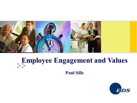 Employee Engagement and Values Paul Sills. EDS – Where we are 120,000 employees worldwide 70 Countries around the world In Ireland since 1989 with 400+