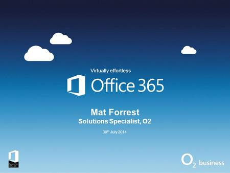 Mat Forrest Solutions Specialist, O2 30 th July 2014 Virtually effortless.