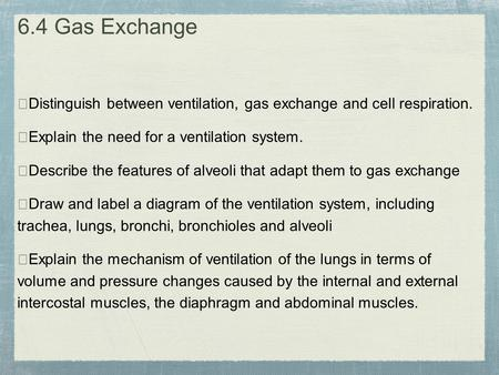 6.4 Gas Exchange ★Distinguish between ventilation, gas exchange and cell respiration. ★Explain the need for a ventilation system. ★Describe the features.