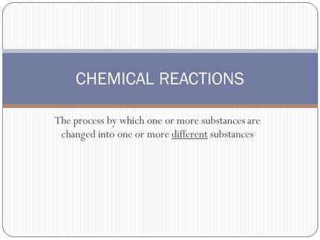 The process by which one or more substances are changed into one or more different substances CHEMICAL REACTIONS.