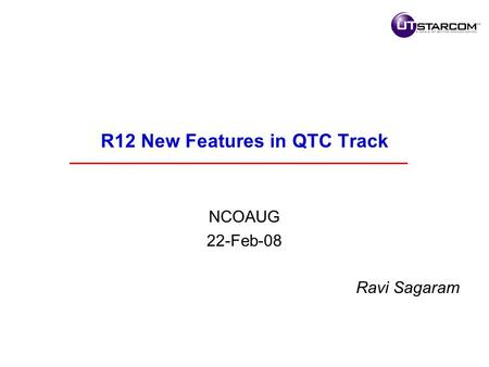 R12 New Features in QTC Track NCOAUG 22-Feb-08 Ravi Sagaram.