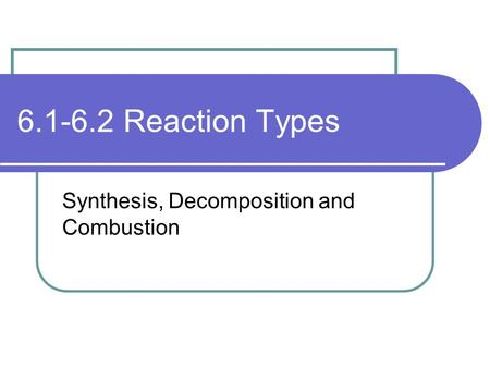 6.1-6.2 Reaction Types Synthesis, Decomposition and Combustion.