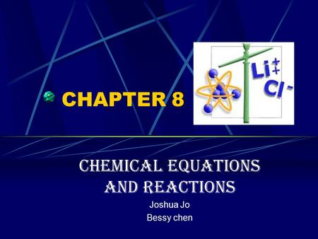 CHAPTER 8 Chemical Equations and Reactions Joshua Jo Bessy chen.