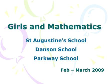 Girls and Mathematics Feb – March 2009 St Augustine's School Danson School Parkway School.