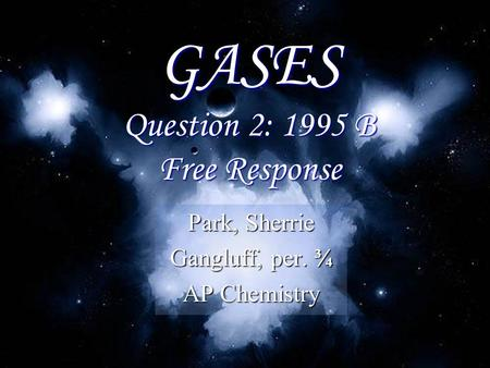 GASES Question 2: 1995 B Free Response Park, Sherrie Gangluff, per. ¾ AP Chemistry.
