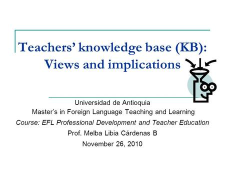 Teachers' knowledge base (KB): Views and implications Universidad de Antioquia Master's in Foreign Language Teaching and Learning Course: EFL Professional.