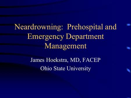 Neardrowning: Prehospital and Emergency Department Management James Hoekstra, MD, FACEP Ohio State University.