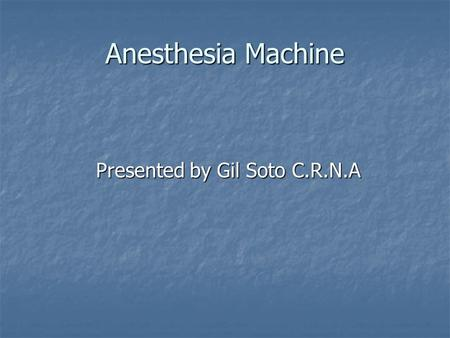 Anesthesia Machine Presented by Gil Soto C.R.N.A.