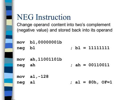 NEG Instruction Change operand content into two's complement (negative value) and stored back into its operand mov bl,00000001b neg bl; bl = 11111111 mov.