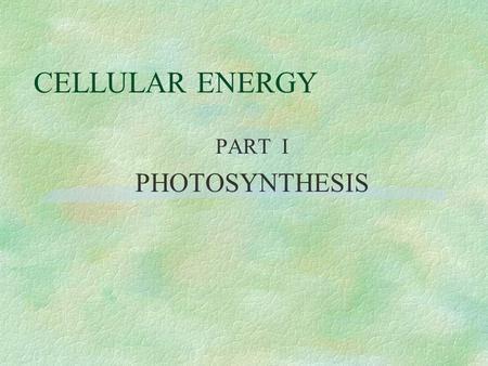 CELLULAR ENERGY PART I PHOTOSYNTHESIS [PHOTOSYNTHESIS] 6 CO 2 + 6 H 2 O  C 6 H 12 O 6 + 6 O2O2 Carbon Dioxide + Water makes Glucose Sugar & Oxygen (What.
