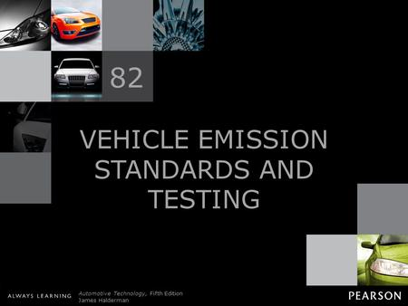 © 2011 Pearson Education, Inc. All Rights Reserved Automotive Technology, Fifth Edition James Halderman VEHICLE EMISSION STANDARDS AND TESTING 82.