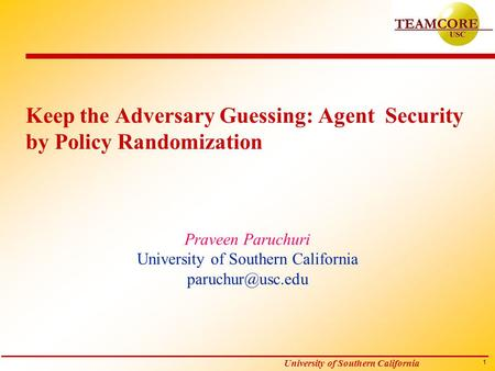 1 University of Southern California Keep the Adversary Guessing: Agent Security by Policy Randomization Praveen Paruchuri University of Southern California.