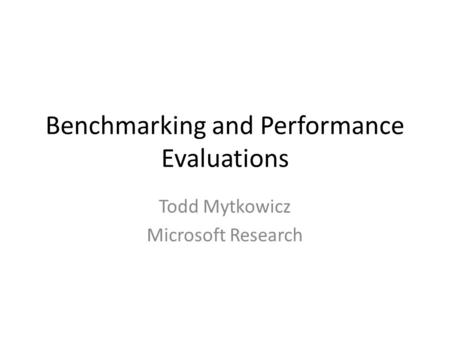 Benchmarking and Performance Evaluations Todd Mytkowicz Microsoft Research.
