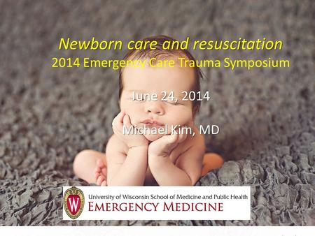 Newborn care and resuscitation June 24, 2014 Michael Kim, MD Newborn care and resuscitation 2014 Emergency Care Trauma Symposium June 24, 2014 Michael.