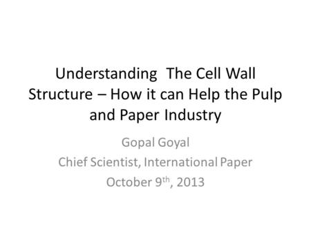 Understanding The Cell Wall Structure – How it can Help the Pulp and Paper Industry Gopal Goyal Chief Scientist, International Paper October 9 th, 2013.