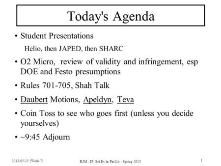 2013-05-15 (Week 7) RJM - IP: Sci Ev in Pat Lit - Spring 2013 1 Today's Agenda Student Presentations Helio, then JAPED, then SHARC O2 Micro, review of.