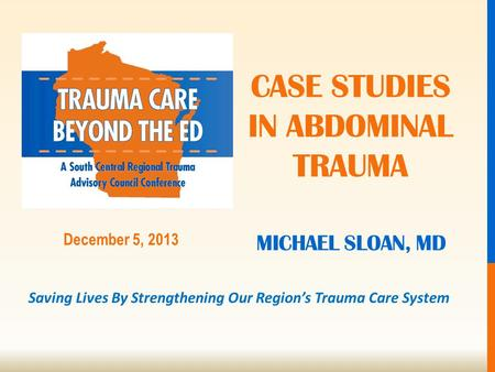 Saving Lives By Strengthening Our Region's Trauma Care System December 5, 2013 MICHAEL SLOAN, MD CASE STUDIES IN ABDOMINAL TRAUMA.