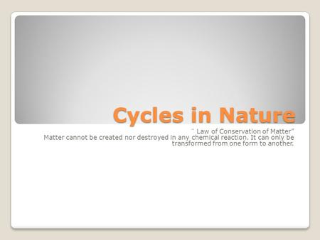 "Cycles in Nature ¨ Law of Conservation of Matter"" Matter cannot be created nor destroyed in any chemical reaction. It can only be transformed from one."