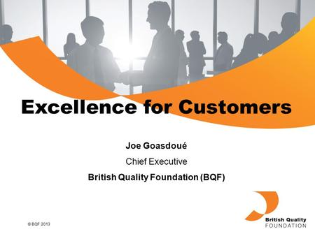 © BQF 2013 Excellence for Customers Joe Goasdoué Chief Executive British Quality Foundation (BQF)