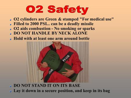 O2 cylinders are Green & stamped For medical use Filled to 2000 PSI... can be a deadly missile O2 aids combustion - No smoking or sparks DO NOT HANDLE.