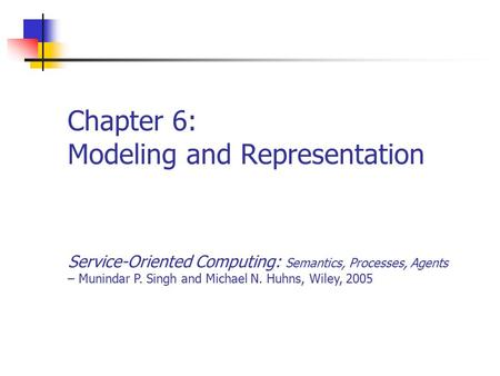 Chapter 6: Modeling and Representation Service-Oriented Computing: Semantics, Processes, Agents – Munindar P. Singh and Michael N. Huhns, Wiley, 2005.