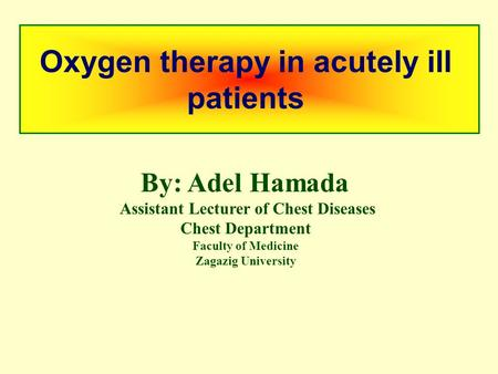 Oxygen therapy in acutely ill patients By: Adel Hamada Assistant Lecturer of Chest Diseases Chest Department Faculty of Medicine Zagazig University.