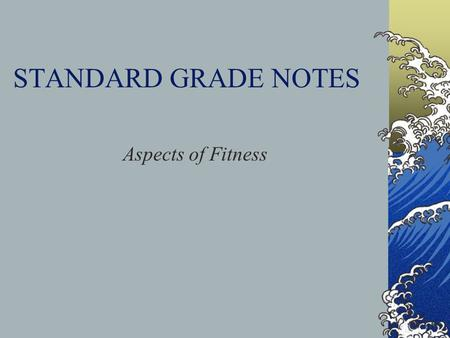 STANDARD GRADE NOTES Aspects of Fitness. Physical Aspects of Fitness Cardio-Respiratory Endurance Muscle Endurance Strength Speed Flexibility Power.