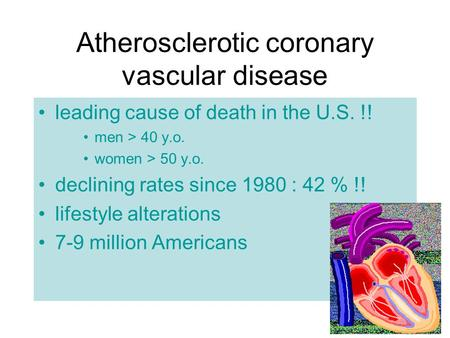 Atherosclerotic coronary vascular disease leading cause of death in the U.S. !! men > 40 y.o. women > 50 y.o. declining rates since 1980 : 42 % !! lifestyle.