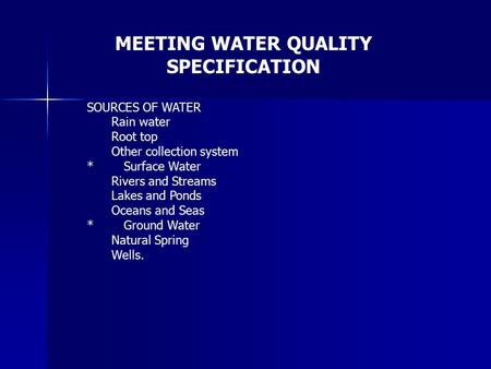 SOURCES OF WATER Rain water Root top Other collection system *Surface Water Rivers and Streams Lakes and Ponds Oceans and Seas *Ground Water Natural Spring.