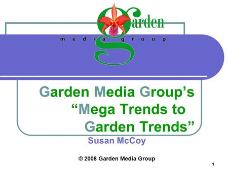 "1 <strong>Garden</strong> Media Group's ""Mega Trends to <strong>Garden</strong> Trends"" Susan McCoy © 2008 <strong>Garden</strong> Media Group."