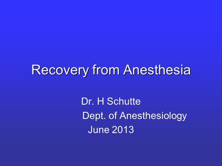 Recovery from Anesthesia Dr. H Schutte Dept. of Anesthesiology June 2013.