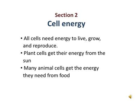 Section 2 Cell energy All cells need energy to live, grow, and reproduce. Plant cells get their energy from the sun Many animal cells get the energy they.
