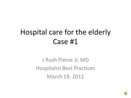 Hospital care for the elderly Case #1 J Rush Pierce Jr, MD Hospitalist Best Practices March 19, 2011.