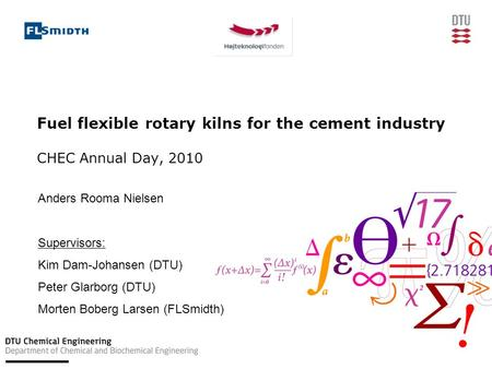 Fuel flexible rotary kilns for the cement industry CHEC Annual Day, 2010 Anders Rooma Nielsen Supervisors: Kim Dam-Johansen (DTU) Peter Glarborg (DTU)