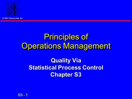 © 1997 Prentice-Hall, Inc. S3 - 1 Principles of Operations Management Quality Via Statistical Process Control Chapter S3.