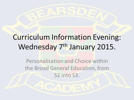 Curriculum Information Evening: Wednesday 7 th January 2015. Personalisation and Choice within the Broad General Education, from S2 into S3.