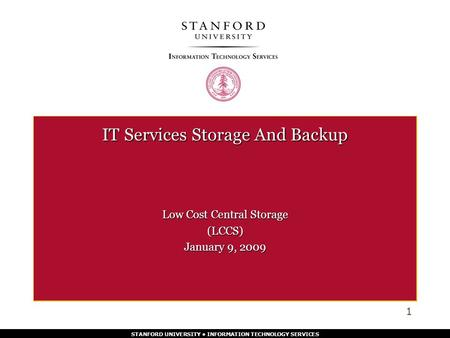 STANFORD UNIVERSITY INFORMATION TECHNOLOGY SERVICES IT Services Storage And Backup Low Cost Central Storage (LCCS) January 9, 2009 1.