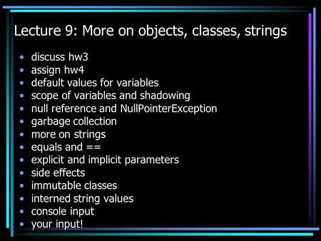 Lecture 9: More on objects, classes, strings discuss hw3 assign hw4 default values for variables scope of variables and shadowing null reference and NullPointerException.