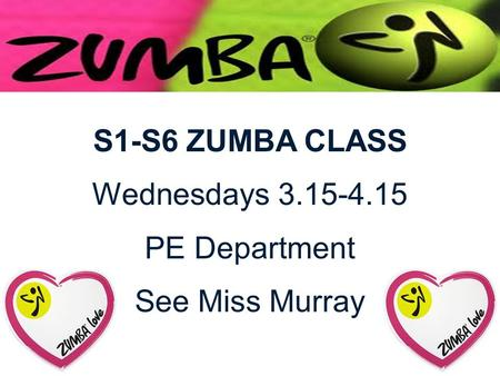 S1-S6 ZUMBA CLASS Wednesdays 3.15-4.15 PE Department See Miss Murray.