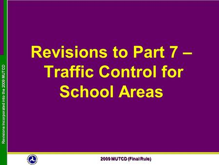 2009 MUTCD (Final Rule) Revisions Incorporated into the 2009 MUTCD Revisions to Part 7 – Traffic Control for School Areas.