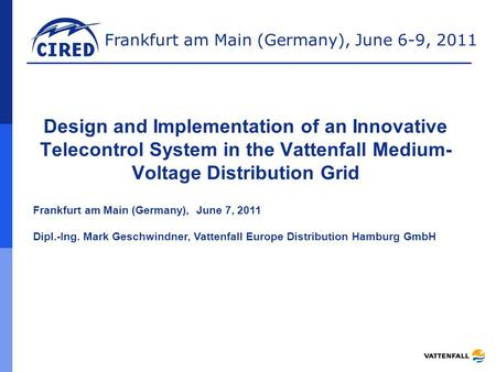 Frankfurt am Main (Germany), June 6-9, 2011 Design and Implementation of an Innovative Telecontrol System in the Vattenfall Medium- Voltage Distribution.